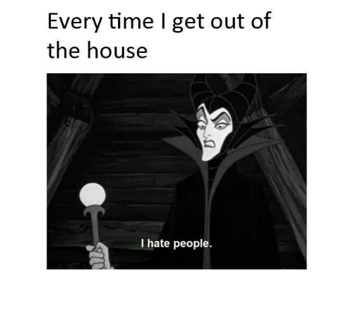 Memes, House, and Time: Every time I get out of  the house  I hate people.