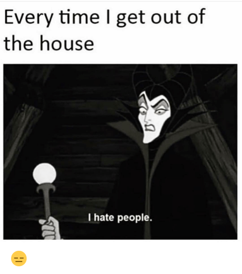 Funny, House, and Time: Every time I get out of  the house  I hate people. 😑
