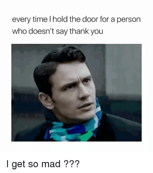 Thank You, Time, and Girl Memes: every time I hold the door for a person  who doesn't say thank you I get so mad ???