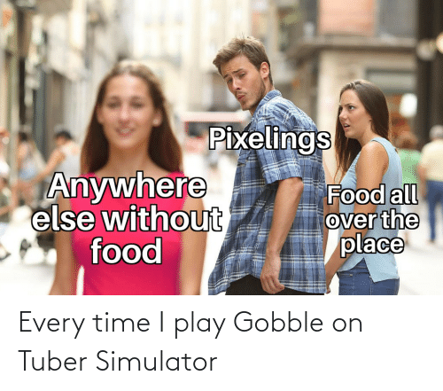 Time, Play, and Every Time: Every time I play Gobble on Tuber Simulator