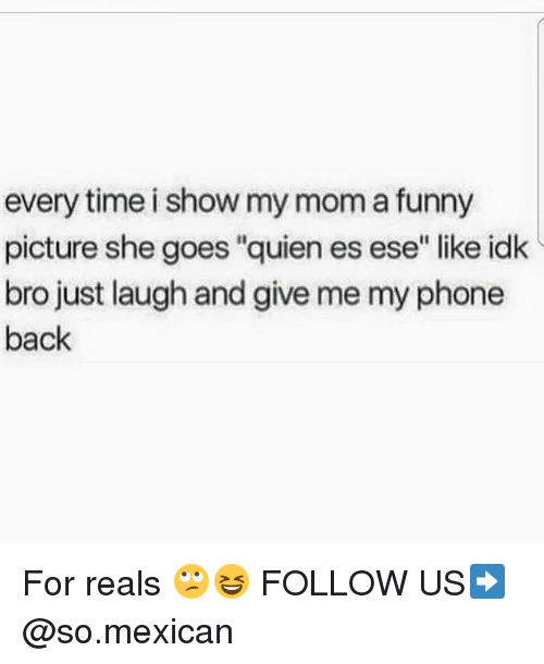 """Funny, Memes, and Phone: every time i show my mom a funny  picture she goes """"quien es ese"""" like idk  bro just laugh and give me my phone  back For reals 🙄😆 FOLLOW US➡️ @so.mexican"""