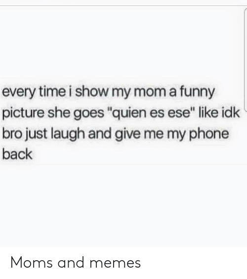 """Funny, Memes, and Moms: every time i show my mom a funny  picture she goes """"quien es ese"""" like idk  bro just laugh and give me my phone  back Moms and memes"""