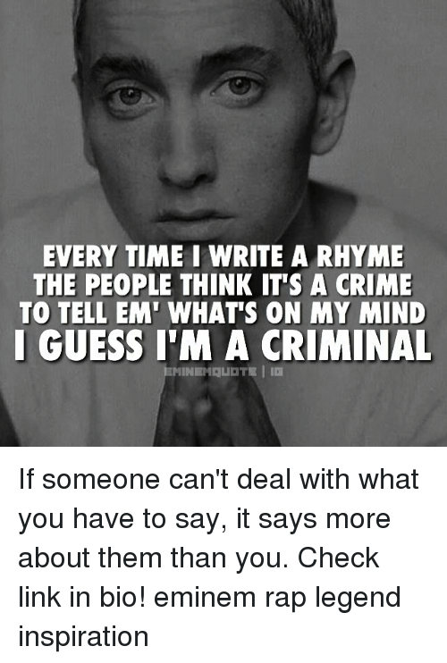 Crime, Eminem, and Memes: EVERY TIME I WRITE A RHYME  THE PEOPLE THINK IT'S A CRIME  TO TELL EM' WHAT'S ON MY MIND  I GUESS I'M A CRIMINAL If someone can't deal with what you have to say, it says more about them than you. Check link in bio! eminem rap legend inspiration
