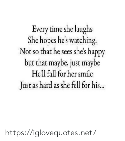 Fall, Happy, and Smile: Every time she laughs  She hopes he's watching  Not so that he sees she's happy  but that maybe, just maybe  Hell fall for her smile  ust as hard as she fell for his.. https://iglovequotes.net/