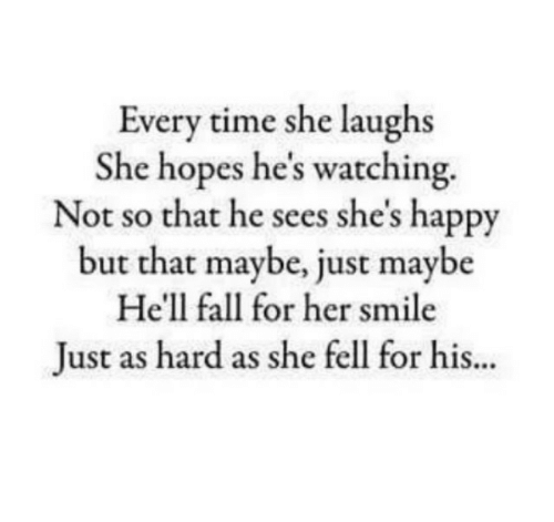 Fall, Happy, and Smile: Every time she laughs  She hopes he's watching.  Not so that he sees she's happy  but that maybe, just maybe  He'll fall for her smile  Just as hard as she fell for his.