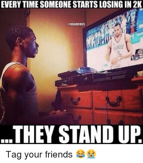 Friends, Nba, and Time: EVERY TIME SOMEONE STARTS LOSING IN 2K  NBAMEMES  THEY STAND UP Tag your friends 😂😭