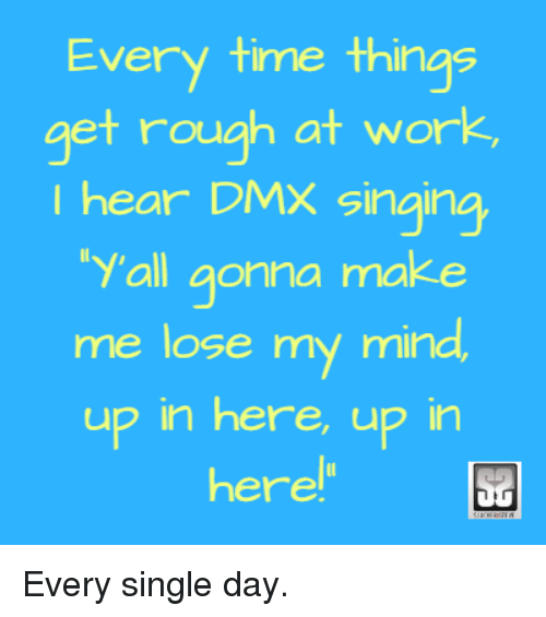 Every Time Things Get Rough At Work I Hear Dmx Singing Y All Gonna