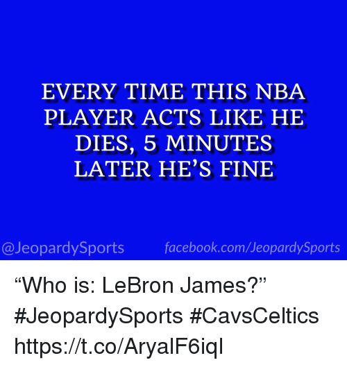 """LeBron James, Nba, and Sports: EVERY TIME THIS NBA  PLAYER ACTS LIKE HE  DIES, 5 MINUTES  LATER HE'S FINE  @JeopardySportsfacebook.com/JeopardySports """"Who is: LeBron James?"""" #JeopardySports #CavsCeltics https://t.co/AryalF6iqI"""