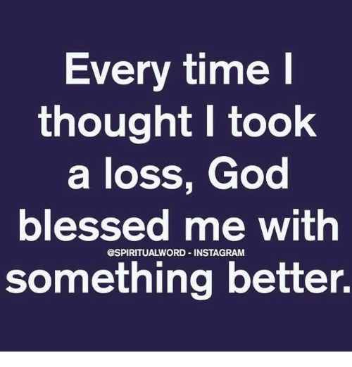 Every Time Thought I Took a Loss God Blessed Me Withn Something