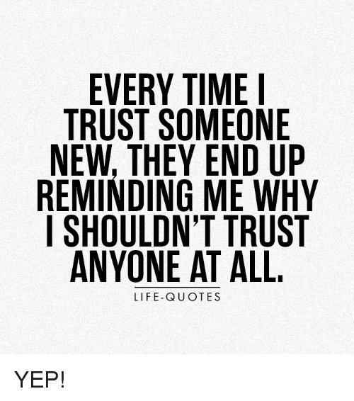 EVERY TIME TRUST SOMEONE NEW THEY END UP REMINDING ME WHY I ...