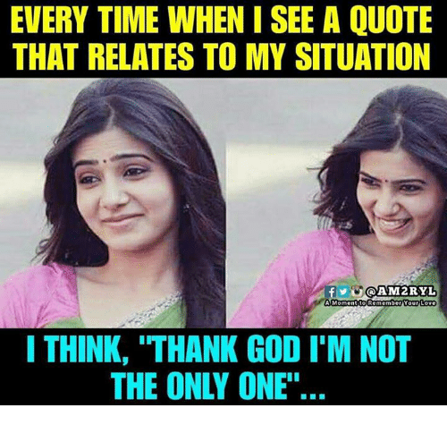 "God, Love, and Memes: EVERY TIME WHEN I SEE A QUOTE  THAT RELATES TO MY SITUATION  Y@AM2RYL  A Momentito Remember Your Love  I THINK, ""THANK GOD I'M NOT  THE ONLY ONE""'."