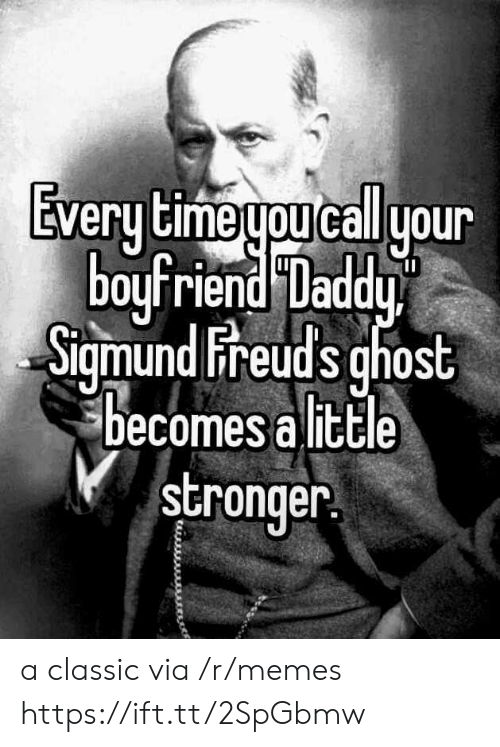 Memes, Ghost, and Time: Every time you call your  boyfriend Daddy  Sigmund Freuds ghost  becomes a litle  stronger a classic via /r/memes https://ift.tt/2SpGbmw