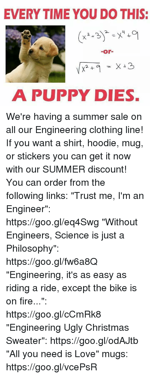 "Christmas, Fire, and Love: EVERY TIME YOU DO THIS:  -or-  A PUPPY DIES. We're having a summer sale on all our Engineering clothing line! If you want a shirt, hoodie, mug, or stickers you can get it now with our SUMMER discount! You can order from the following links:  ""Trust me, I'm an Engineer"": https://goo.gl/eq4Swg  ""Without Engineers, Science is just a Philosophy"": https://goo.gl/fw6a8Q  ""Engineering, it's as easy as riding a ride, except the bike is on fire..."": https://goo.gl/cCmRk8  ""Engineering Ugly Christmas Sweater"": https://goo.gl/odAJtb  ""All you need is Love"" mugs: https://goo.gl/vcePsR"