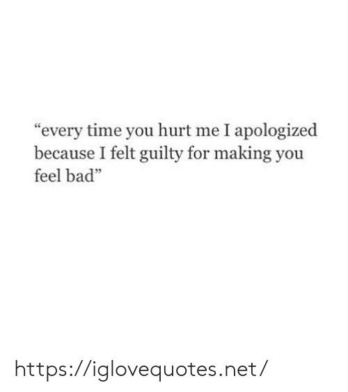 """Bad, Time, and Net: """"every time you hurt me I apologized  because I felt guilty for making you  feel bad""""  64 https://iglovequotes.net/"""
