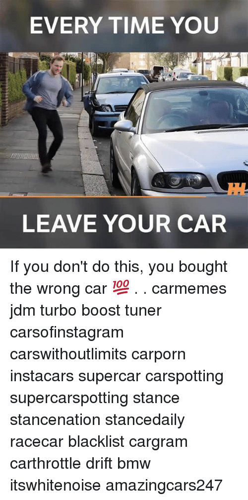 Bmw, Memes, and Boost: EVERY TIME YOU  LEAVE YOUR CAR If you don't do this, you bought the wrong car 💯 . . carmemes jdm turbo boost tuner carsofinstagram carswithoutlimits carporn instacars supercar carspotting supercarspotting stance stancenation stancedaily racecar blacklist cargram carthrottle drift bmw itswhitenoise amazingcars247