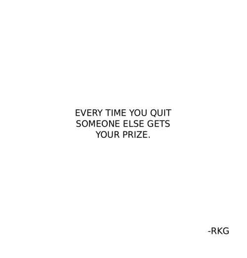 Time, You, and Someone: EVERY TIME YOU QUIT  SOMEONE ELSE GETS  YOUR PRIZE.  -RKG