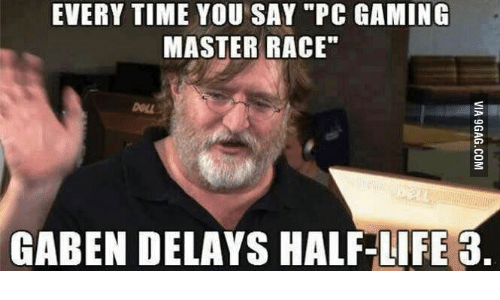 every time you say pc gaming master race gaben delays 14391314 every time you say pc gaming master race gaben delays half life 3