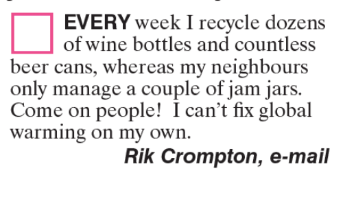 Global Warming, Memes, and 🤖: EVERY week I recycle dozens  of wine bottles and countless  beer cans, whereas my neighbours  only manage a couple of jam jars.  Come on people! I can't fix global  Warming on my own.  Rik Crompton, e-mail