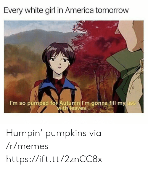 America, Ass, and Memes: Every white girl in America tomorrow  I'm so pumped for Autumn l'm gonna fill my ass  ith leaves Humpin' pumpkins via /r/memes https://ift.tt/2znCC8x