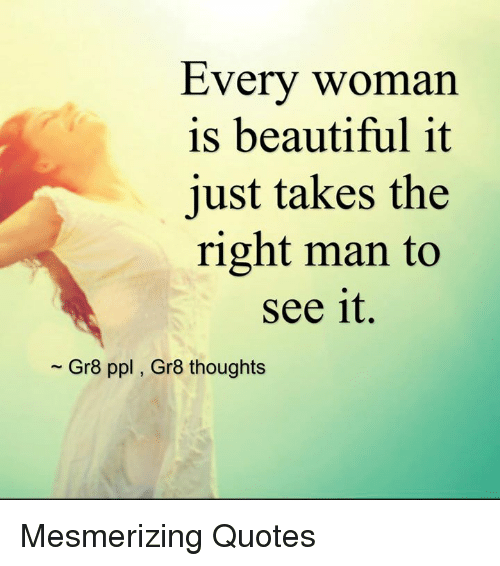 Every Woman Is Beautiful It Just Takes The Right Man To See It Gr8