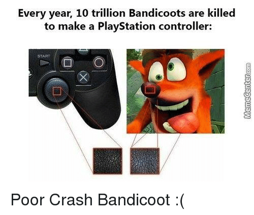 Crash Bandicoot, Memes, and PlayStation: Every year, 10 trillion Bandicoots are killed  to make a PlayStation controller: Poor Crash Bandicoot :(