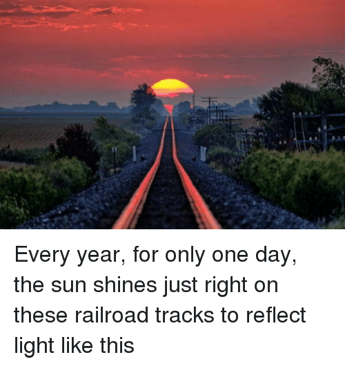 Only One, Sun, and The Sun: Every year, for only one day, the sun shines just right on these railroad tracks to reflect light like this