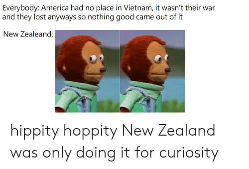 America, Lost, and Good: Everybody: America had no place in Vietnam, it wasn't their war  and they lost anyways  nothing good  came out of it  So  New Zealeand: hippity hoppity New Zealand was only doing it for curiosity
