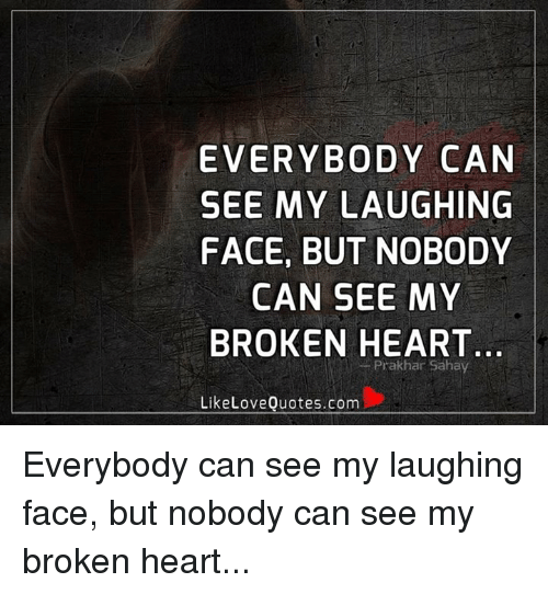 EVERYBODY CAN SEE MY LAUGHING FACE BUT NOBODY CAN SEE MY BROKEN Adorable Broken Love Quotes