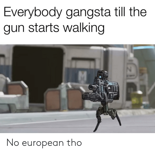 Gangsta, Gun, and European: Everybody gangsta till the  gun starts walking No european tho