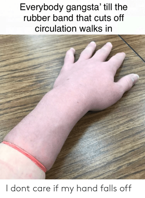 Everybody Gangsta Till The Rubber Band That Cuts Off Circulation