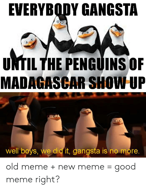 EVERYBODY GANGSTA UNTIL THE PENGUINS OF MADAGASCAR SHOW UP