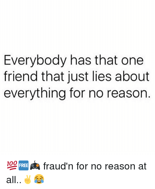 Memes, Reason, and 🤖: Everybody has that one  friend that just lies about  everything for no reason 💯🆓🎮 fraud'n for no reason at all..✌😂