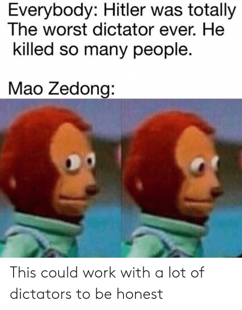 The Worst, Work, and History: Everybody: Hitler was totally  The worst dictator ever. He  killed so many people.  Mao Zedong: This could work with a lot of dictators to be honest