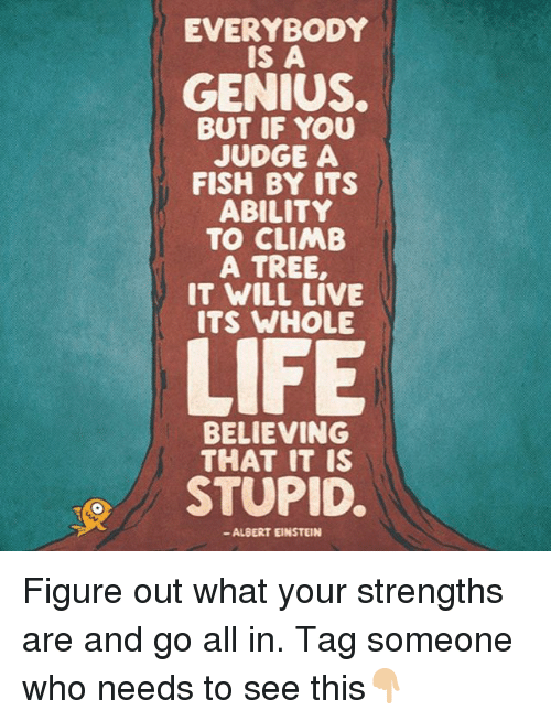 Albert Einstein, Memes, and Einstein: EVERYBODY  IS A  GENIUS.  BUT IF YOU  JUDGE A  FISH BY ITS  ABILITY  TO CLIMB  A TREE,  IT WILL LIVE  BELIEVING  THAT IT IS  STUPID.  ALBERT EINSTEIN Figure out what your strengths are and go all in. Tag someone who needs to see this👇🏼