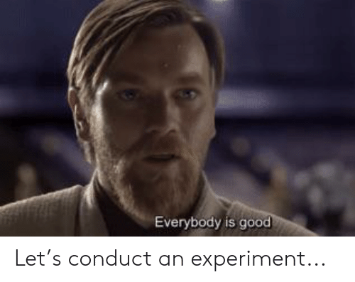 Good, Experiment, and Conduct: Everybody is good Let's conduct an experiment...