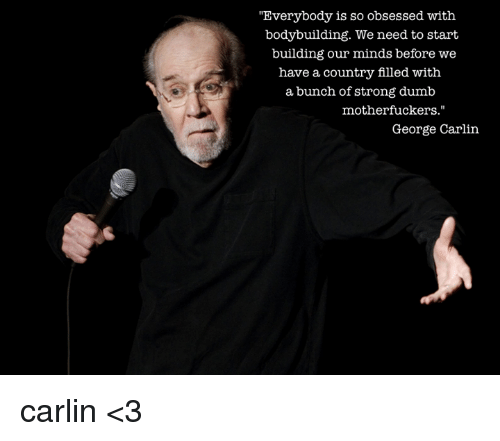 """Dumb, George Carlin, and Memes: """"Everybody is so obsessed with  bodybuilding. We need to start  building our minds before we  have a country filled with  a bunch of strong dumb  motherfuckers.""""  George Carlin carlin <3"""