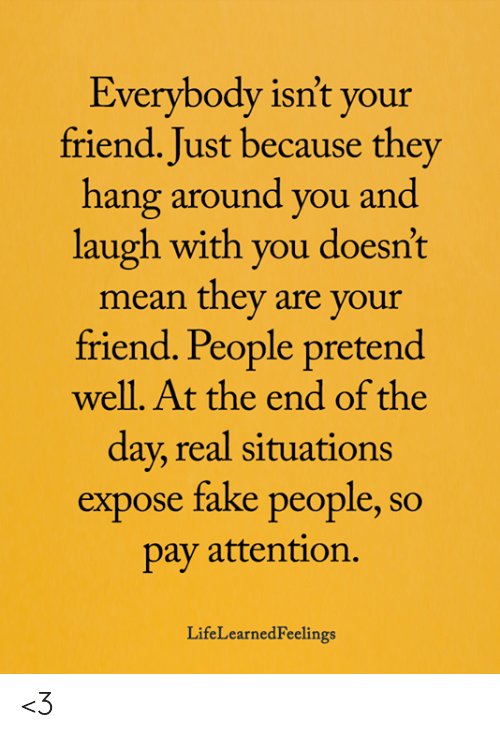 Fake, Memes, and Yo: Everybody isn't yo  friend. Just because they  hang around you and  laugh with you doesn't  mean they are your  friend. People pretend  well. At the end of the  day, real situations  expose fake people, so  pay attention,  ur  LifeLearnedFeelings <3
