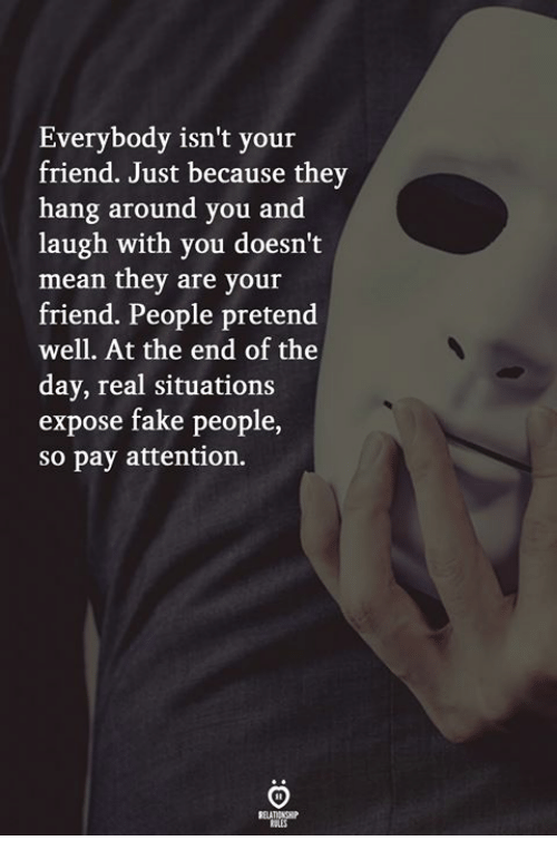 Fake, Mean, and Friend: Everybody isn't your  friend. Just because they  hang around you and  laugh with you doesn't  mean they are your  friend. People pretend  well. At the end of the  day, real situations  expose fake people  so pay attention.  ELATICNSH