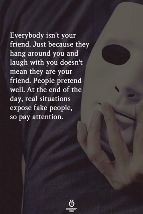 Fake, Mean, and Friend: Everybody isn't your  friend. Just because they  hang around you and  laugh with you doesn't  mean they are your  friend. People pretend  well. At the end of the  day, real situations  expose fake people,  so pay attention.  RELATIONGP  ERES