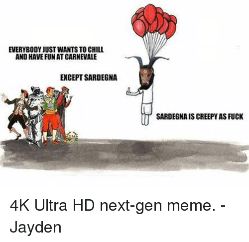 Chill, Memes, and 🤖: EVERYBODY JUSTWANTS TO CHILL  AND HAVE FUN AT CARNEVALE  EXCEPT SARDEGNA  SARDEGNAISCREEPY AS FUCK 4K Ultra HD next-gen meme. -Jayden