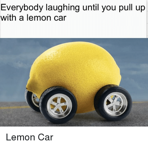 Car, Lemon, and You: Everybody laughing until you pull up  with a lemon car Lemon Car