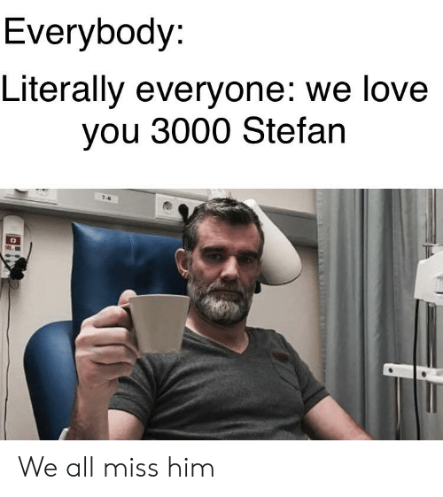 8de6fa3883 Everybody Literally Everyone We Love You 3000 Stefan We All Miss Him ...