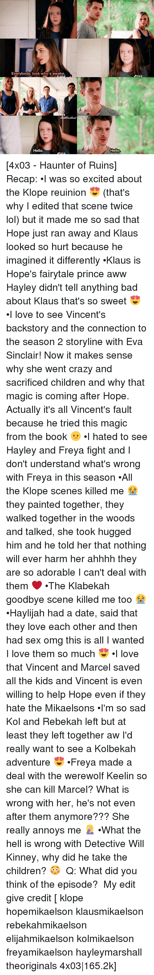 Aww, Bad, and Children: Everybody, look who's awake.  Hello.  Hello [4x03 - Haunter of Ruins] Recap: •I was so excited about the Klope reuinion 😍 (that's why I edited that scene twice lol) but it made me so sad that Hope just ran away and Klaus looked so hurt because he imagined it differently •Klaus is Hope's fairytale prince aww Hayley didn't tell anything bad about Klaus that's so sweet 😍 •I love to see Vincent's backstory and the connection to the season 2 storyline with Eva Sinclair! Now it makes sense why she went crazy and sacrificed children and why that magic is coming after Hope. Actually it's all Vincent's fault because he tried this magic from the book 😕 •I hated to see Hayley and Freya fight and I don't understand what's wrong with Freya in this season •All the Klope scenes killed me 😭 they painted together, they walked together in the woods and talked, she took hugged him and he told her that nothing will ever harm her ahhhh they are so adorable I can't deal with them ❤ •The Klabekah goodbye scene killed me too 😭 •Haylijah had a date, said that they love each other and then had sex omg this is all I wanted I love them so much 😍 •I love that Vincent and Marcel saved all the kids and Vincent is even willing to help Hope even if they hate the Mikaelsons •I'm so sad Kol and Rebekah left but at least they left together aw I'd really want to see a Kolbekah adventure 😍 •Freya made a deal with the werewolf Keelin so she can kill Marcel? What is wrong with her, he's not even after them anymore??? She really annoys me 🤦🏼♀️ •What the hell is wrong with Detective Will Kinney, why did he take the children? 😳 ⠀ Q: What did you think of the episode? ⠀ My edit give credit [ klope hopemikaelson klausmikaelson rebekahmikaelson elijahmikaelson kolmikaelson freyamikaelson hayleymarshall theoriginals 4x03|165.2k]