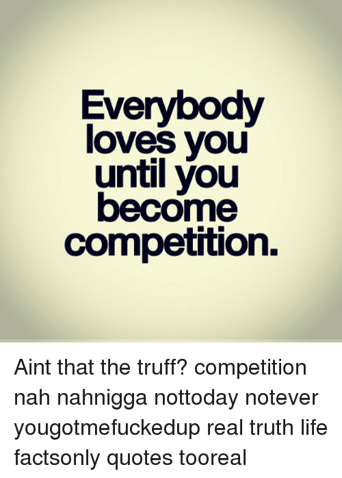 Life, Love, And Quotes: Everybody Loves You Until You Become Competition.  Aint