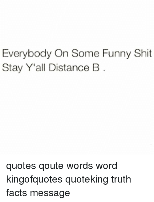Everybody on Some Funny Shit Stay Y\'all Distance B Quotes ...