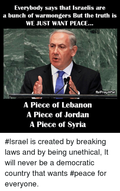 Everybody Says That Israelis Are a Bunch of Warmongers but the Truth Is WE JUST WANT PEACE fbPray4Pal a Piece of Lebanon a Piece of Jordan a Piece of Syria #Israel Is