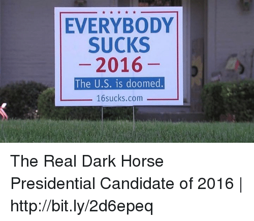 Dank, Horses, and Horse: EVERYBODY  SUCKS  2016  The U.S. is doomed  16 sucks.com The Real Dark Horse Presidential Candidate of 2016 | http://bit.ly/2d6epeq