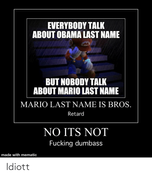 Obama, Mario, and Name: EVERYBODY TALK  ABOUT OBAMA LAST NAME  BUT NOBODY TALK  ABOUT MARIO LAST NAME  MARIO LAST NAME IS BROS.  Retard  NO ITS NOT  Fucking dumbass  made with mematic Idiott