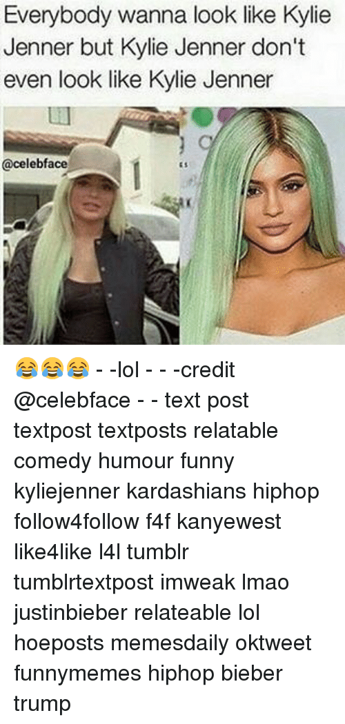 Kardashians, Kylie Jenner, and Memes: Everybody wanna look like Kylie  Jenner but Kylie Jenner don't  even look like Kylie Jenner  celebface 😂😂😂 - -lol - - -credit @celebface - - text post textpost textposts relatable comedy humour funny kyliejenner kardashians hiphop follow4follow f4f kanyewest like4like l4l tumblr tumblrtextpost imweak lmao justinbieber relateable lol hoeposts memesdaily oktweet funnymemes hiphop bieber trump