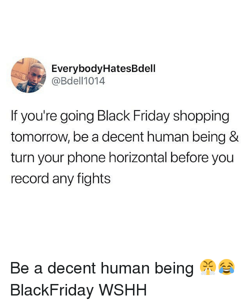 Black Friday, Friday, and Memes: EverybodyHatesBdell  @Bdell1014  If you're going Black Friday shopping  tomorrow, be a decent human being &  turn your phone horizontal before you  record any fights Be a decent human being 😤😂 BlackFriday WSHH